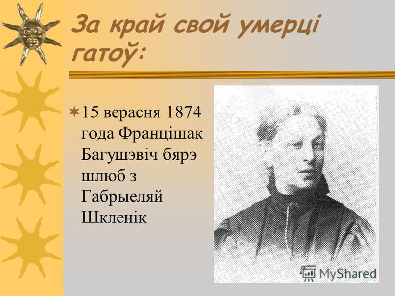 За край свой умерці гатоў: 15 верасня 1874 года Францішак Багушэвіч бярэ шлюб з Габрыеляй Шкленік