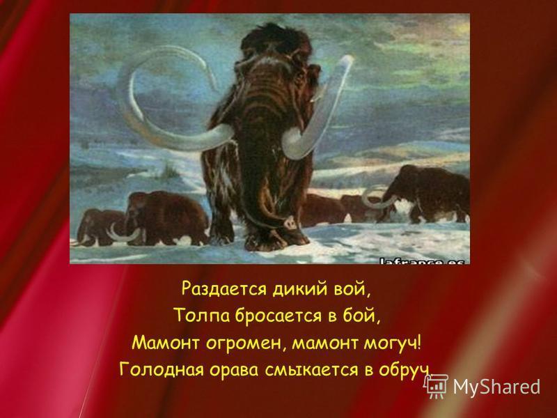 Раздается дикий вой, Толпа бросается в бой, Мамонт огромен, мамонт могуч! Голодная орава смыкается в обруч.