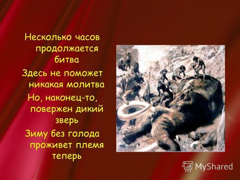 Несколько часов продолжается битва Здесь не поможет никакая молитва Но, наконец-то, повержен дикий зверь Зиму без голода проживет племя теперь