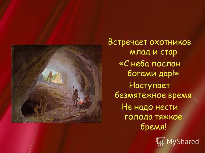 Встречает охотников млад и стар «С неба послан богами дар!» Наступает безмятежное время Не надо нести голода тяжкое бремя!