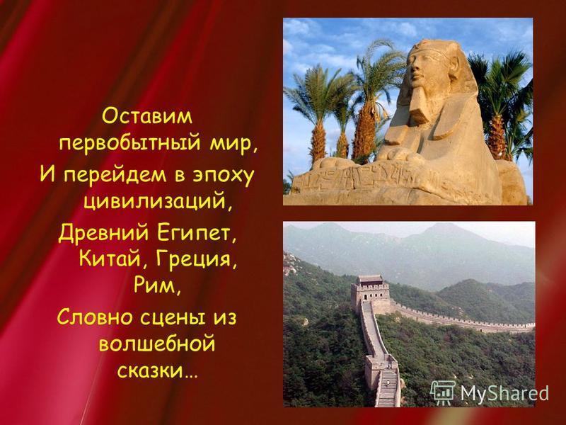 Оставим первобытный мир, И перейдем в эпоху цивилизаций, Древний Египет, Китай, Греция, Рим, Словно сцены из волшебной сказки…
