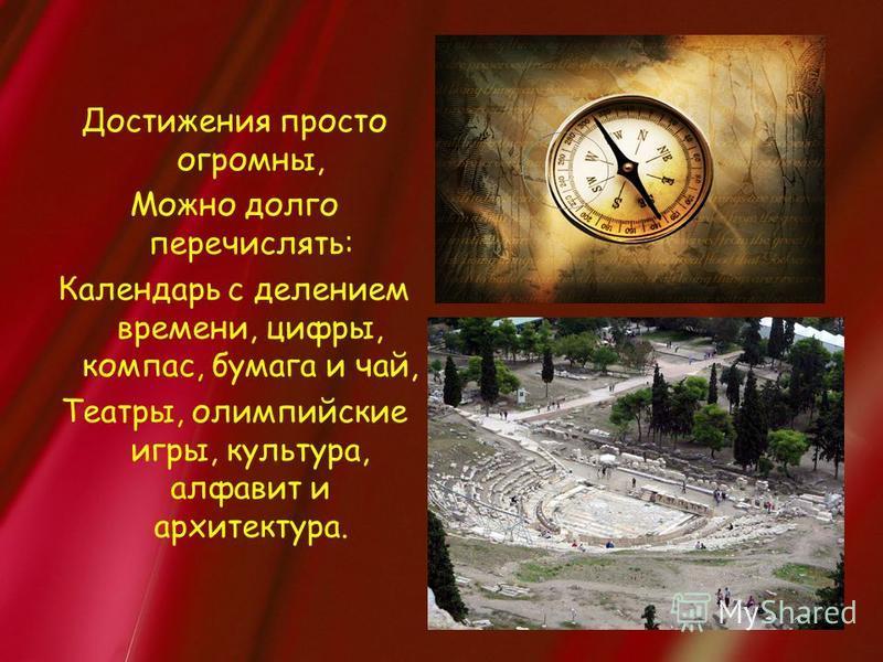 Достижения просто огромны, Можно долго перечислять: Календарь с делением времени, цифры, компас, бумага и чай, Театры, олимпийские игры, культура, алфавит и архитектура.