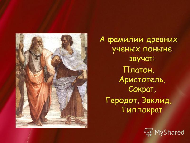 А фамилии древних ученых поныне звучат: Платон, Аристотель, Сократ, Геродот, Эвклид, Гиппократ