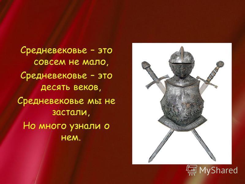 Средневековье – это совсем не мало, Средневековье – это десять веков, Средневековье мы не застали, Но много узнали о нем.