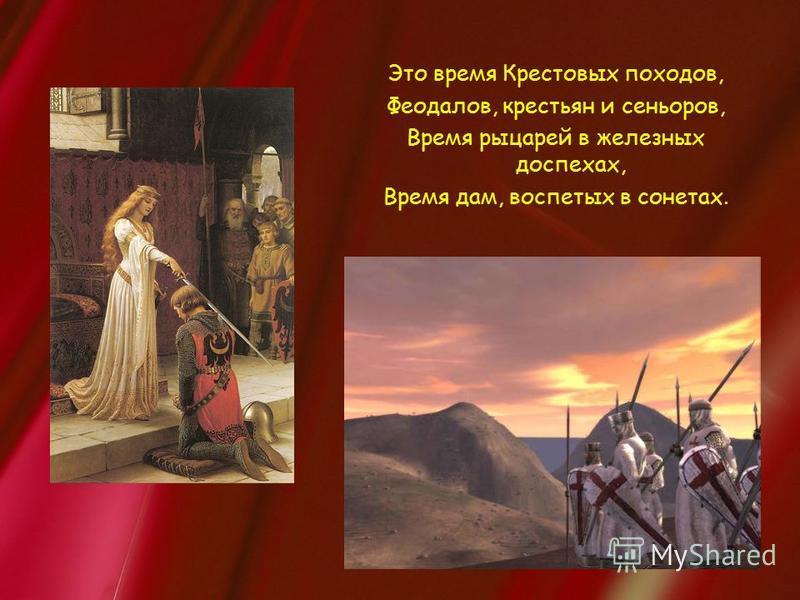 Это время Крестовых походов, Феодалов, крестьян и сеньоров, Время рыцарей в железных доспехах, Время дам, воспетых в сонетах.