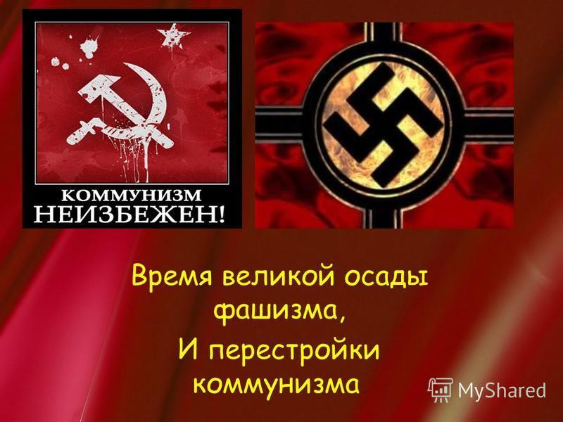 Время великой осады фашизма, И перестройки коммунизма..