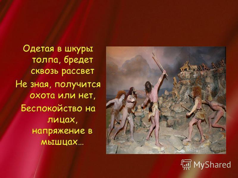 Одетая в шкуры толпа, бредет сквозь рассвет Не зная, получится охота или нет, Беспокойство на лицах, напряжение в мышцах…