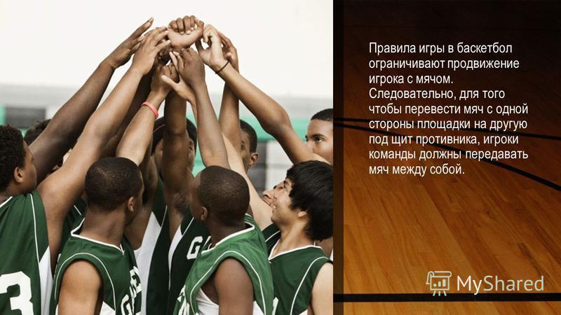 Правила игры в баскетбол ограничивают продвижение игрока с мячом. Следовательно, для того чтобы перевести мяч с одной стороны площадки на другую под щит противника, игроки команды должны передавать мяч между собой.