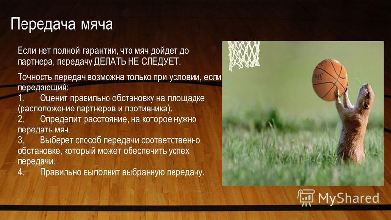 Передача мяча Если нет полной гарантии, что мяч дойдет до партнера, передачу ДЕЛАТЬ НЕ СЛЕДУЕТ. Точность передач возможна только при условии, если передающий: 1. Оценит правильно обстановку на площадке (расположение партнеров и противника). 2. Опреде