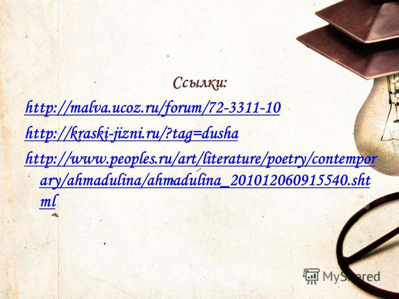 Ссылки: http://malva.ucoz.ru/forum/72-3311-10 http://kraski-jizni.ru/?tag=dusha http://www.peoples.ru/art/literature/poetry/contempor ary/ahmadulina/ahmadulina_201012060915540. sht ml