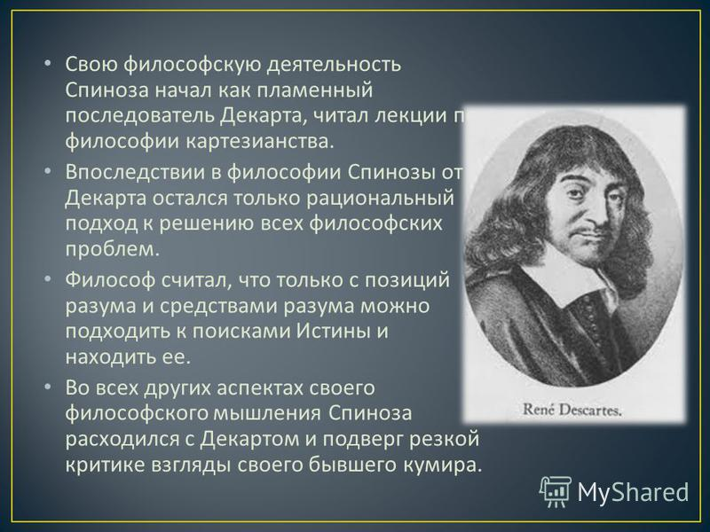 Свою философскую деятельность Спиноза начал как пламенный последователь Декарта, читал лекции по философии картезианства. Впоследствии в философии Спинозы от Декарта остался только рациональный подход к решению всех философских проблем. Философ счита