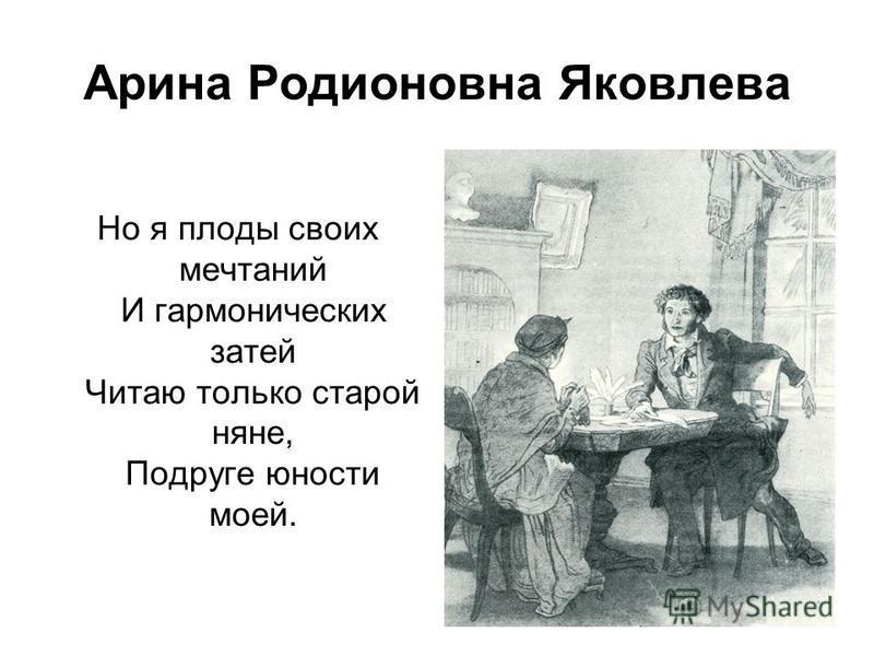 Арина Родионовна Яковлева Но я плоды своих мечтаний И гармонических затей Читаю только старой няне, Подруге юности моей.