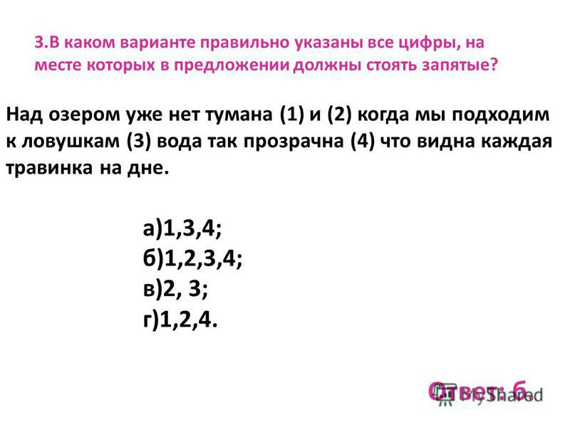 3. В каком варианте правильно указаны все цифры, на месте которых в предложении должны стоять запятые? Над озером уже нет тумана (1) и (2) когда мы подходим к ловушкам (3) вода так прозрачна (4) что видна каждая травинка на дне. а)1,3,4; б)1,2,3,4; в