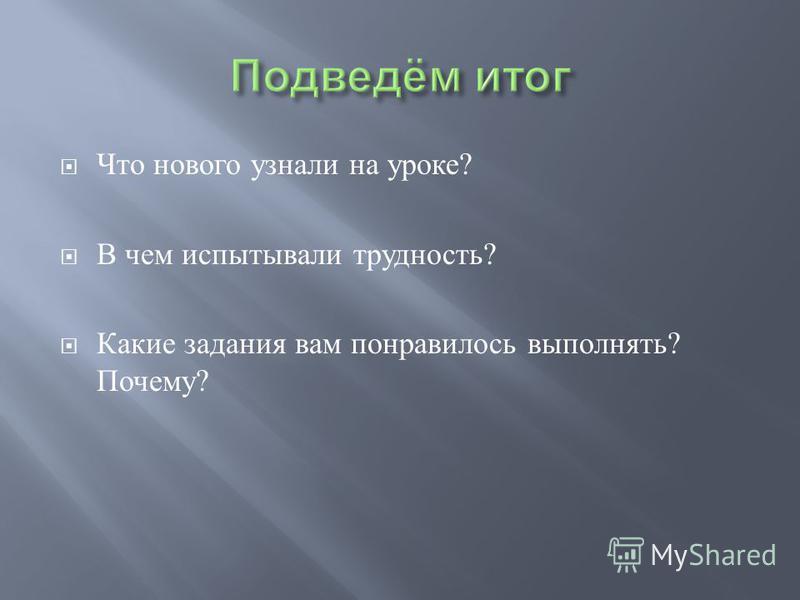 Что нового узнали на уроке ? В чем испытывали трудность ? Какие задания вам понравилось выполнять ? Почему ?