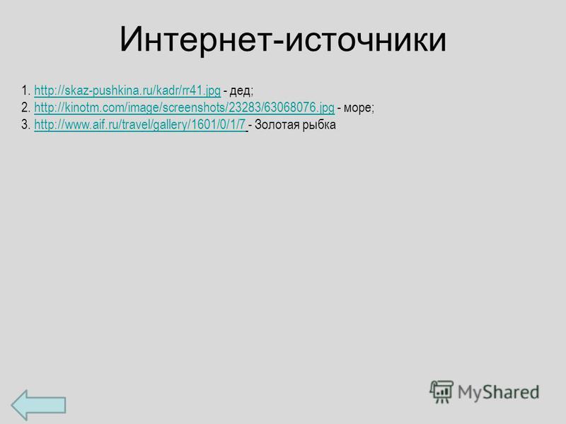 Интернет-источники 1. http://skaz-pushkina.ru/kadr/rr41. jpg - дед;http://skaz-pushkina.ru/kadr/rr41. jpg 2. http://kinotm.com/image/screenshots/23283/63068076. jpg - море;http://kinotm.com/image/screenshots/23283/63068076. jpg 3. http://www.aif.ru/t