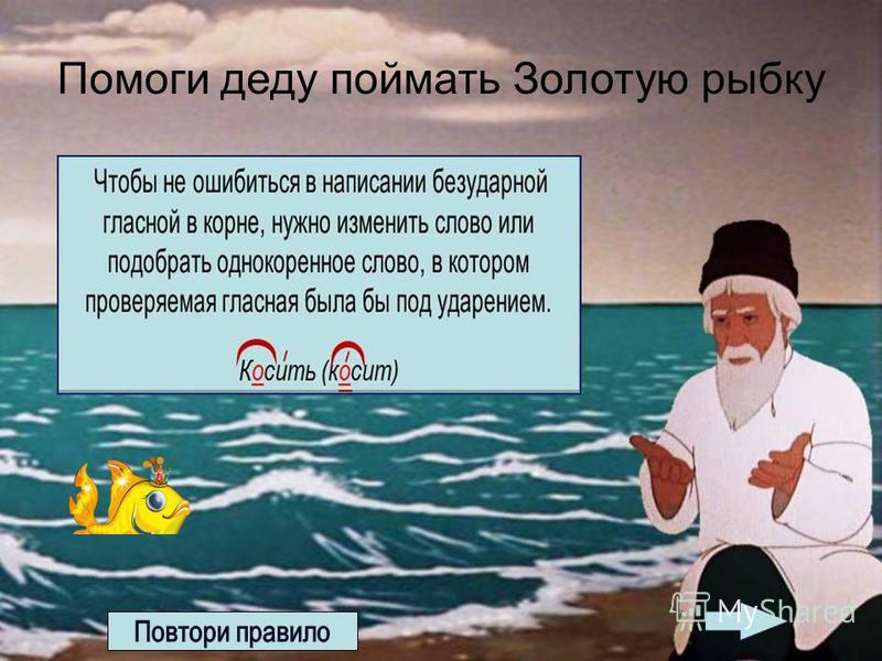 Помоги деду поймать Золотую рыбку 1. Прочетай внимательно задание; 2. из предложенных слов найди правильное; 3. кликни на него ЛКМ; 4. если твой ответ будет верный, то в руках у деда появится Золотая рыбка.