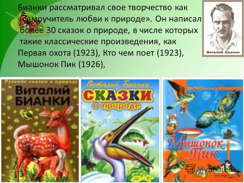 Бианки рассматривал свое творчество как «самоучитель любви к природе». Он написал более 30 сказок о природе, в числе которых такие классические произведения, как Первая охота (1923), Кто чем поет (1923), Мышонок Пик (1926),