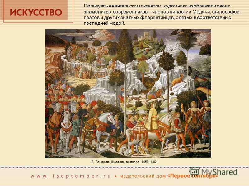 Пользуясь евангельским сюжетом, художники изображали своих знаменитых современников – членов династии Медичи, философов, поэтов и других знатных флорентийцев, одетых в соответствии с последней модой. Б. Гоццоли. Шествие волхвов. 1459–1461