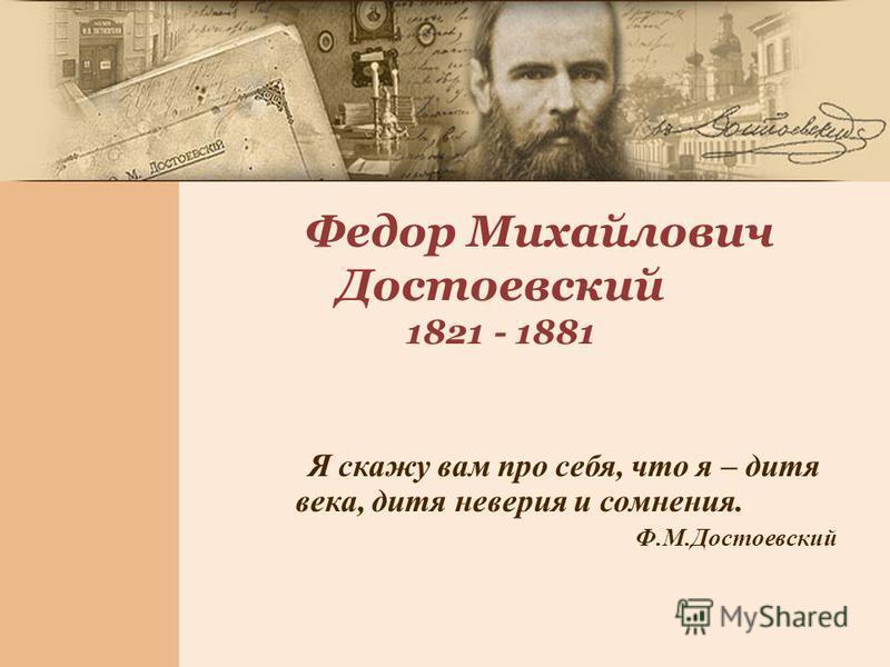 Я скажу вам про себя, что я – дитя века, дитя неверия и сомнения. Ф.М.Достоевский Федор Михайлович Достоевский 1821 - 1881