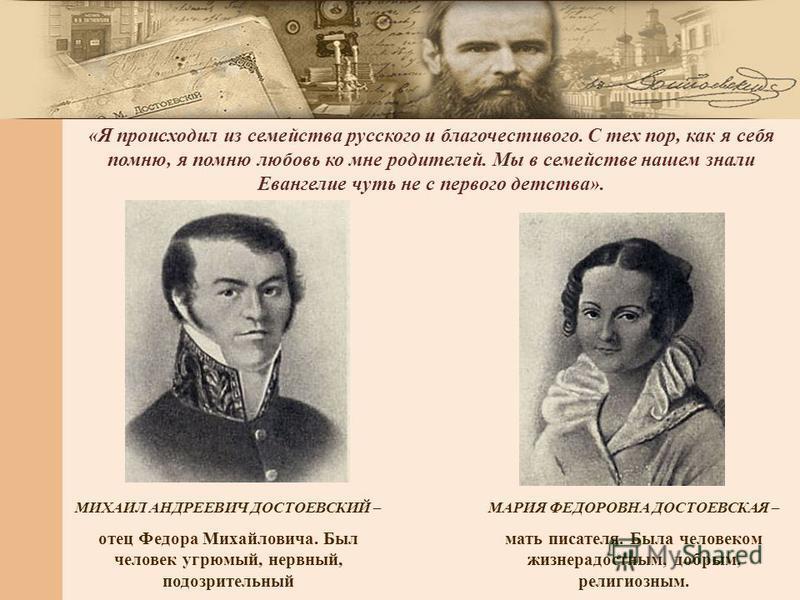 МИХАИЛ АНДРЕЕВИЧ ДОСТОЕВСКИЙ – отец Федора Михайловича. Был человек угрюмый, нервный, подозрительный МАРИЯ ФЕДОРОВНА ДОСТОЕВСКАЯ – мать писателя. Была человеком жизнерадостным, добрым, религиозным. «Я происходил из семейства русского и благочестивого