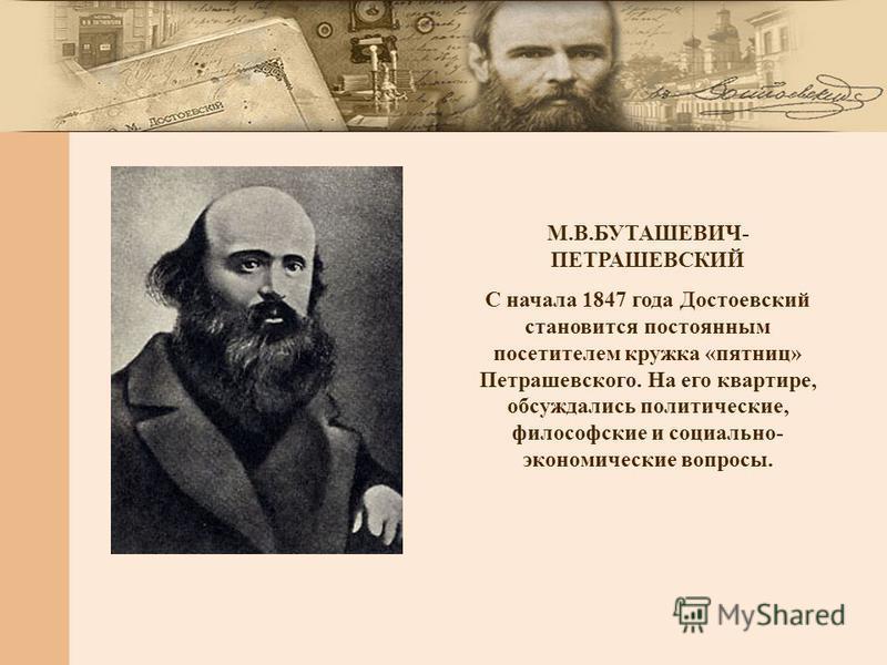 М.В.БУТАШЕВИЧ- ПЕТРАШЕВСКИЙ С начала 1847 года Достоевский становится постоянным посетителем кружка «пятниц» Петрашевского. На его квартире, обсуждались политические, философские и социально- экономические вопросы.