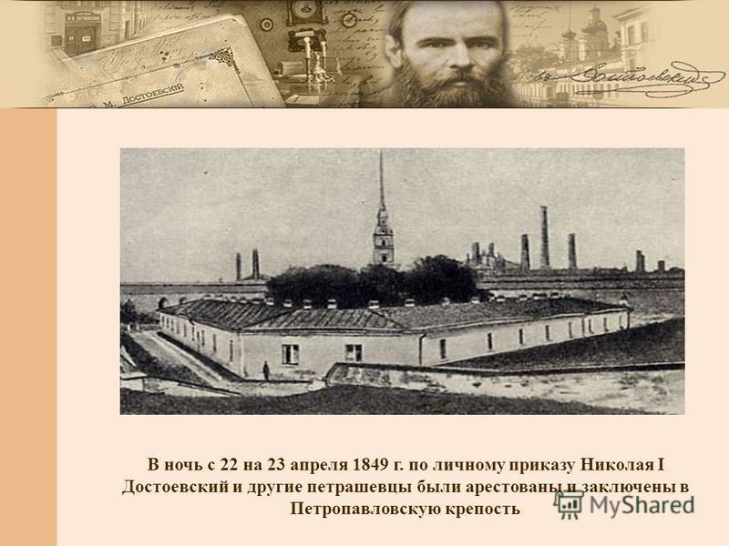 В ночь с 22 на 23 апреля 1849 г. по личному приказу Николая I Достоевский и другие петрашевцы были арестованы и заключены в Петропавловскую крепость
