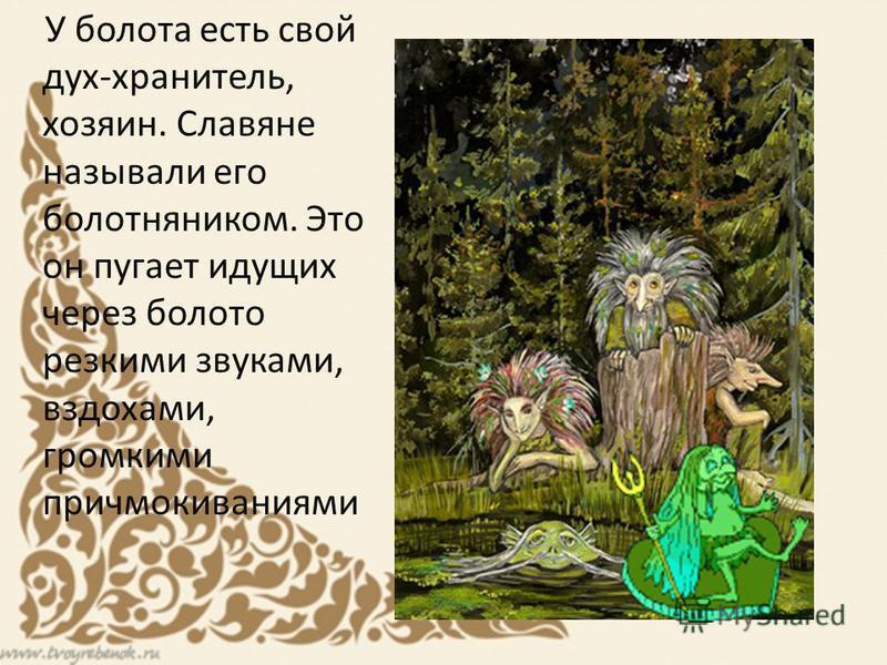 У болота есть свой дух-хранитель, хозяин. Славяне называли его болотняником. Это он пугает идущих через болото резкими звуками, вздохами, громкими причмокиваниями