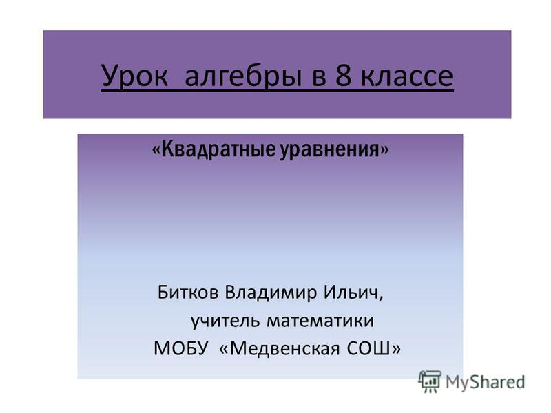 Урок алгебры в 8 классе «Квадратные уравнения» Битков Владимир Ильич, учитель математики МОБУ «Медвенская СОШ»
