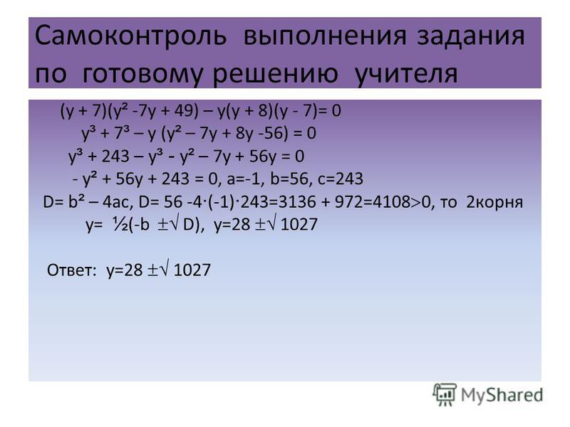 Самоконтроль выполнения задания по готовому решению учителя (у + 7)(у ² -7 у + 49) – у(у + 8)(у - 7)= 0 у ³ + 7 ³ – у (у ² – 7 у + 8 у -56) = 0 у ³ + 243 – у ³ - у ² – 7 у + 56 у = 0 - у ² + 56 у + 243 = 0, a=-1, b=56, с=243 D= b ² – 4ac, D= 56 -4 ·