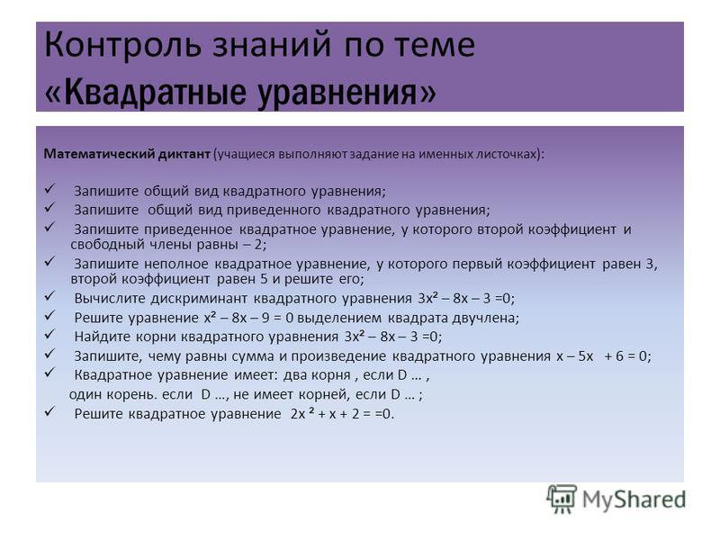 Контроль знаний по теме « Квадратные уравнения » Математический диктант ( учащиеся выполняют задание на именных листочках ): Запишите общий вид квадратного уравнения; Запишите общий вид приведенного квадратного уравнения; Запишите приведенное квадрат