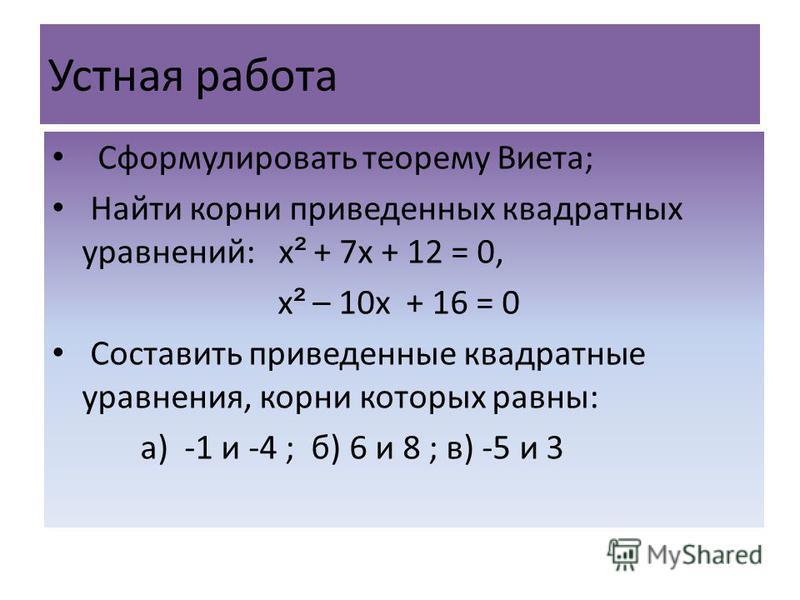 Устная работа Сформулировать теорему Виета; Найти корни приведенных квадратных уравнений: х ² + 7 х + 12 = 0, х ² – 10 х + 16 = 0 Составить приведенные квадратные уравнения, корни которых равны: а) -1 и -4 ; б) 6 и 8 ; в) -5 и 3