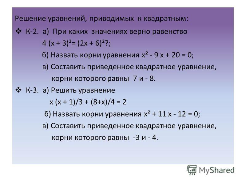 Решение уравнений, приводимых к квадратным: К-2. а) При каких значениях верно равенство 4 (х + 3)²= (2 х + 6)²?; б) Назвать корни уравнения х ² - 9 х + 20 = 0; в) Составить приведенное квадратное уравнение, корни которого равны 7 и - 8. К-3. а) Решит