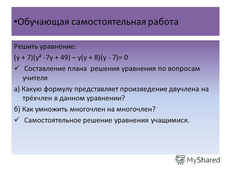 Обучающая самостоятельная работа Решить уравнение: (у + 7)(у ² -7 у + 49) – у(у + 8)(у - 7)= 0 Составление плана решения уравнения по вопросам учителя а) Какую формулу представляет произведение двучлена на трёхчлен в данном уравнении? б) Как умножить