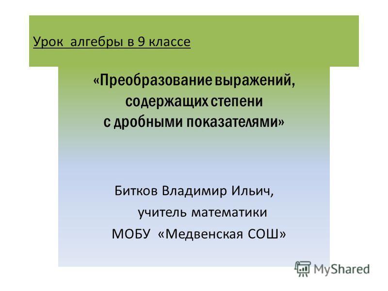 Урок алгебры в 9 классе «Преобразование выражений, содержащих степени с дробными показателями» Битков Владимир Ильич, учитель математики МОБУ «Медвенская СОШ»