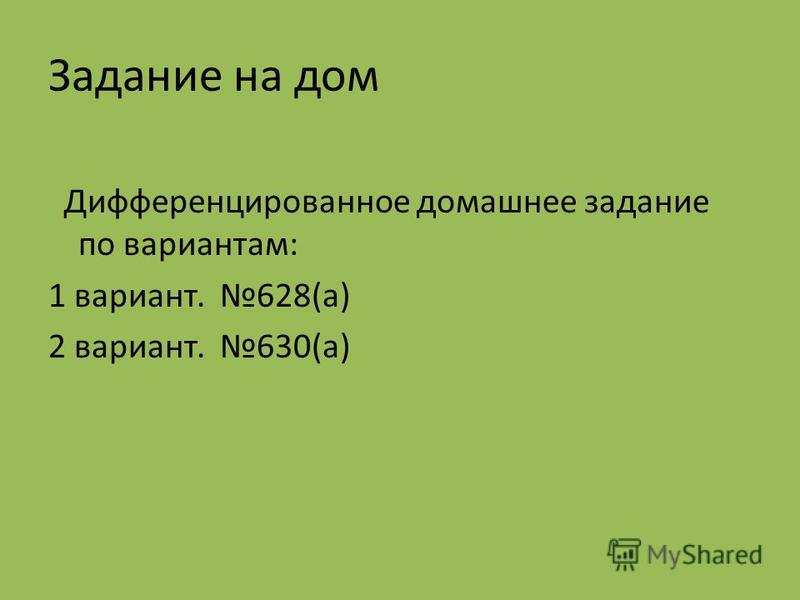 Задание на дом Дифференцированное домашнее задание по вариантам: 1 вариант. 628(а) 2 вариант. 630(а)