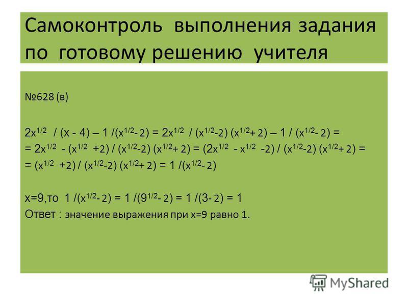 Самоконтроль выполнения задания по готовому решению учителя 628 (в) 2 х 1/2 / (х - 4) – 1 /( х 1/2 - 2 ) = 2 х 1/2 / ( х 1/2 -2 ) ( х 1/2 + 2 ) – 1 / ( х 1/2 - 2 ) = = 2 х 1/2 - ( х 1/2 + 2 ) / ( х 1/2 -2 ) ( х 1/2 + 2 ) = (2 х 1/2 - х 1/2 - 2 ) / (