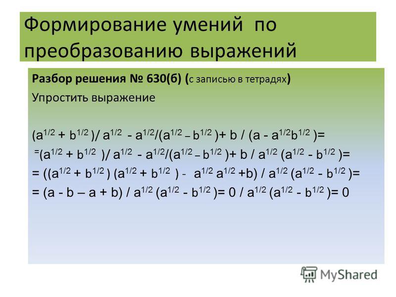 Формирование умений по преобразованию выражений Разбор решения 630(б) ( c записью в тетрадях ) Упростить выражение ( a 1/2 + b 1/2 )/ a 1/2 - a 1/2 /(a 1/2 _ b 1/2 )+ b / (a - a 1/2 b 1/2 )= = ( a 1/2 + b 1/2 )/ a 1/2 - a 1/2 /(a 1/2 _ b 1/2 )+ b / a