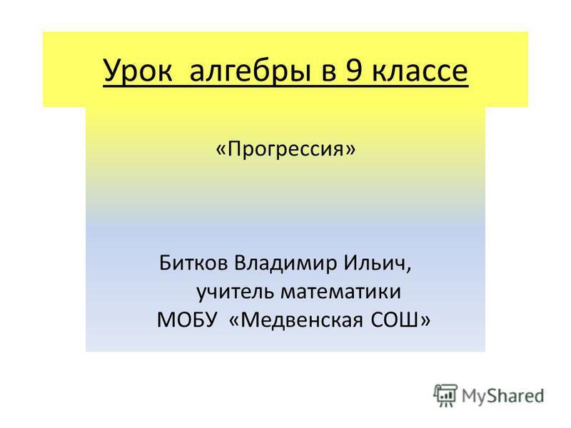 Урок алгебры в 9 классе «Прогрессия» Битков Владимир Ильич, учитель математики МОБУ «Медвенская СОШ»