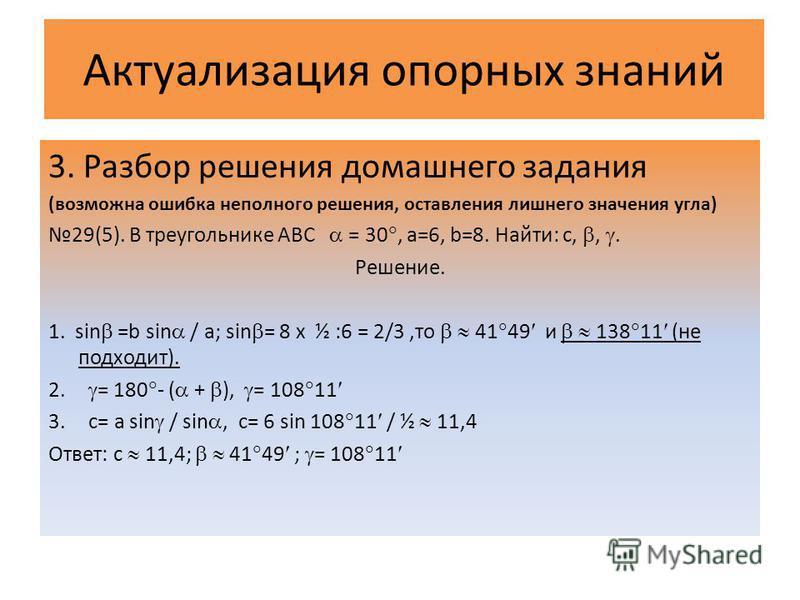 Актуализация опорных знаний 3. Разбор решения домашнего задания (возможна ошибка неполного решения, оставления лишнего значения угла) 29(5). В треугольнике АВС = 30, а=6, b=8. Найти: с,,. Решение. 1. sin =b sin / a; sin = 8 х ½ :6 = 2/3,то 41 49 и 13