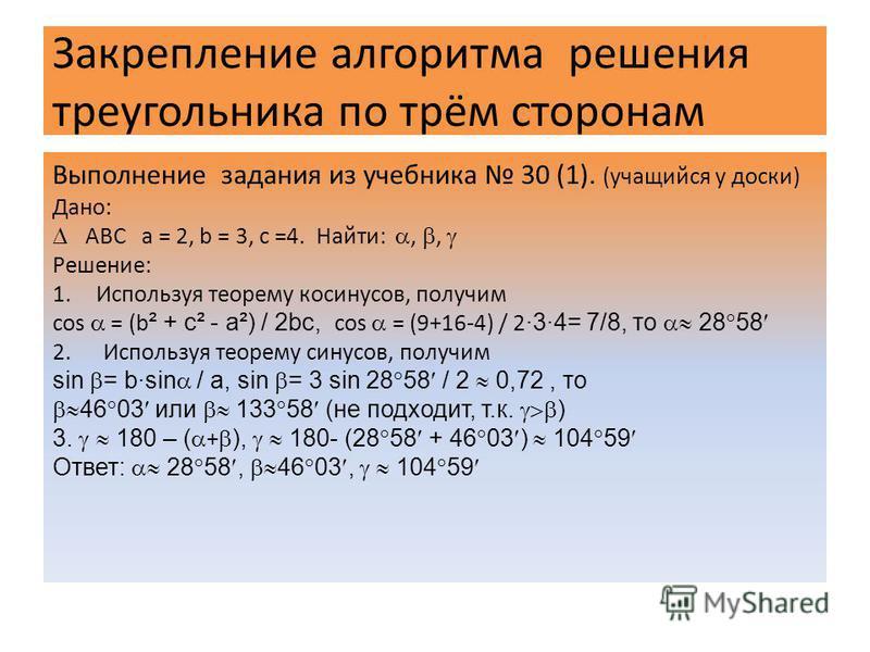 Закрепление алгоритма решения треугольника по трём сторонам Выполнение задания из учебника 30 (1). (учащийся у доски) Дано: АВС a = 2, b = 3, c =4. Найти:,, Решение: 1. Используя теорему косинусов, получим cos = (b ² + c² - a²) / 2bc, cos = (9+16-4)