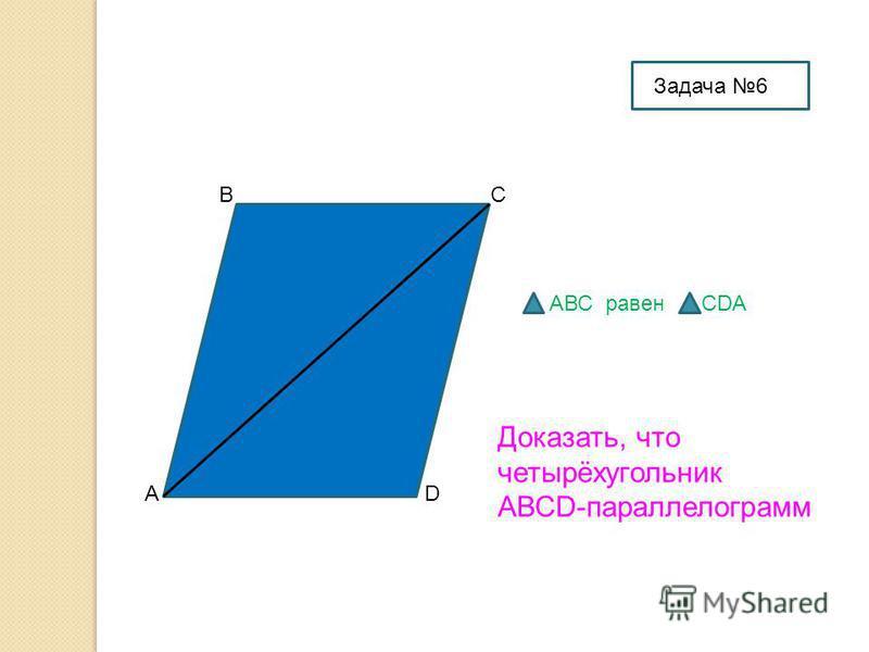 А ВС D Доказать, что четырёхугольник АВСD-параллелограмм АВС равен СDA Задача 6