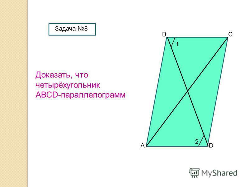 А ВС D Доказать, что четырёхугольник АВСD-параллелограмм 1 2 Задача 8