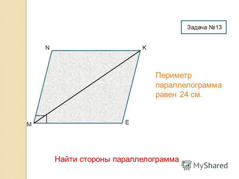 M NK E Периметр параллелограмма равен 24 см. Найти стороны параллелограмма Задача 13