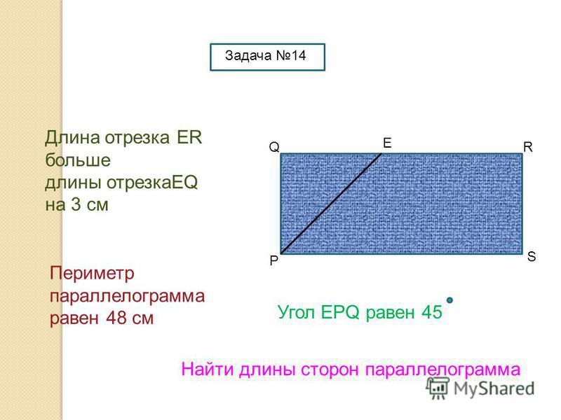 P QR S E Длина отрезка ER больше длины отрезкаEQ на 3 см Периметр параллелограмма равен 48 см Найти длины сторон параллелограмма Угол EPQ равен 45 Задача 14