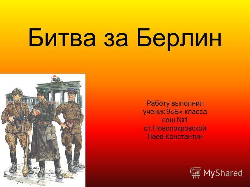 Бидва за Берлин Работу выполнил ученик 9»Б» класса сош 1 ст.Новопокровской Лаев Константин