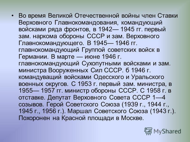 Во время Великой Отечественной войны член Ставки Верховного Главнокомандования, командующий войсками ряда фронтов, в 1942 1945 гг. первый зам. наркома обороны СССР и зам. Верховного Главнокомандующего. В 1945 1946 гг. главнокомандующий Группой советс