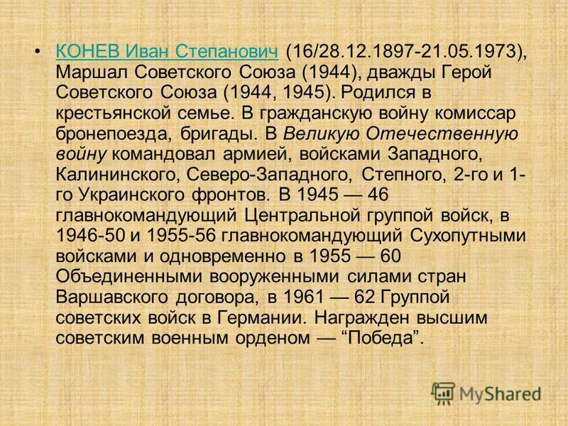КОНЕВ Иван Степанович (16/28.12.1897-21.05.1973), Маршал Советского Союза (1944), дважды Герой Советского Союза (1944, 1945). Родился в крестьянской семье. В гражданскую войну комиссар бронепоезда, бригады. В Великую Отечественную войну командовал ар