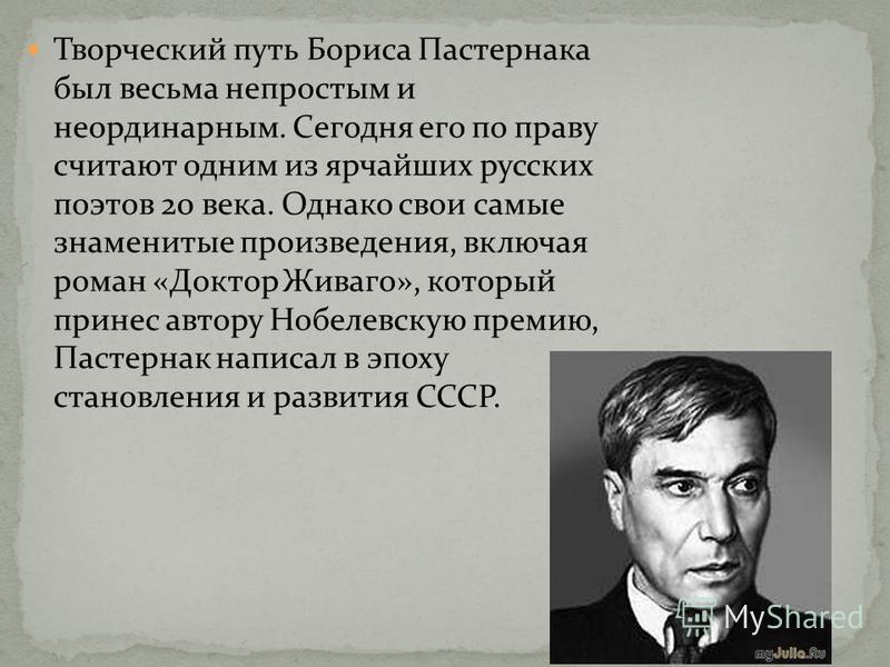 Творческий путь Бориса Пастернака был весьма непростым и неординарным. Сегодня его по праву считают одним из ярчайших русских поэтов 20 века. Однако свои самые знаменитые произведения, включая роман «Доктор Живаго», который принес автору Нобелевскую