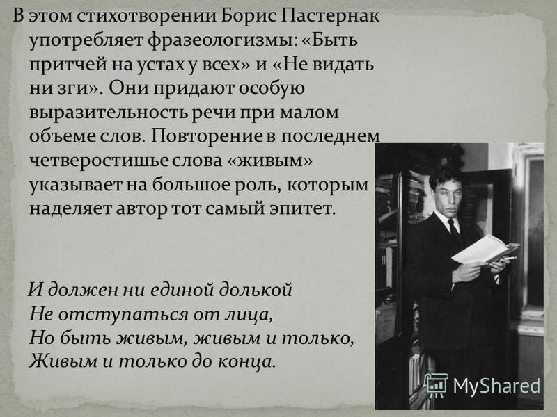 В этом стихотворении Борис Пастернак употребляет фразеологизмы: «Быть притчей на устах у всех» и «Не видать ни зги». Они придают особую выразительность речи при малом объеме слов. Повторение в последнем четверостишье слова «живым» указывает на большо