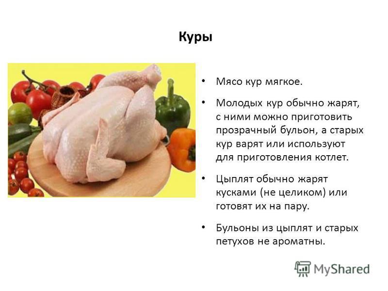 Куры Мясо кур мягкое. Молодых кур обычно жарят, с ними можно приготовить прозрачный бульон, а старых кур варят или используют для приготовления котлет. Цыплят обычно жарят кусками (не целиком) или готовят их на пару. Бульоны из цыплят и старых петухо